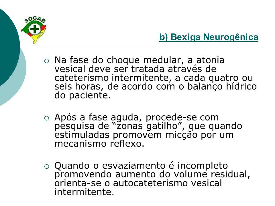 b) Bexiga Neurogênica  Na fase do choque medular, a atonia vesical deve ser tratada através de cateterismo intermitente, a cada quatro ou seis horas,