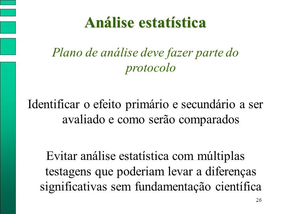 26 Análise estatística Plano de análise deve fazer parte do protocolo Identificar o efeito primário e secundário a ser avaliado e como serão comparado