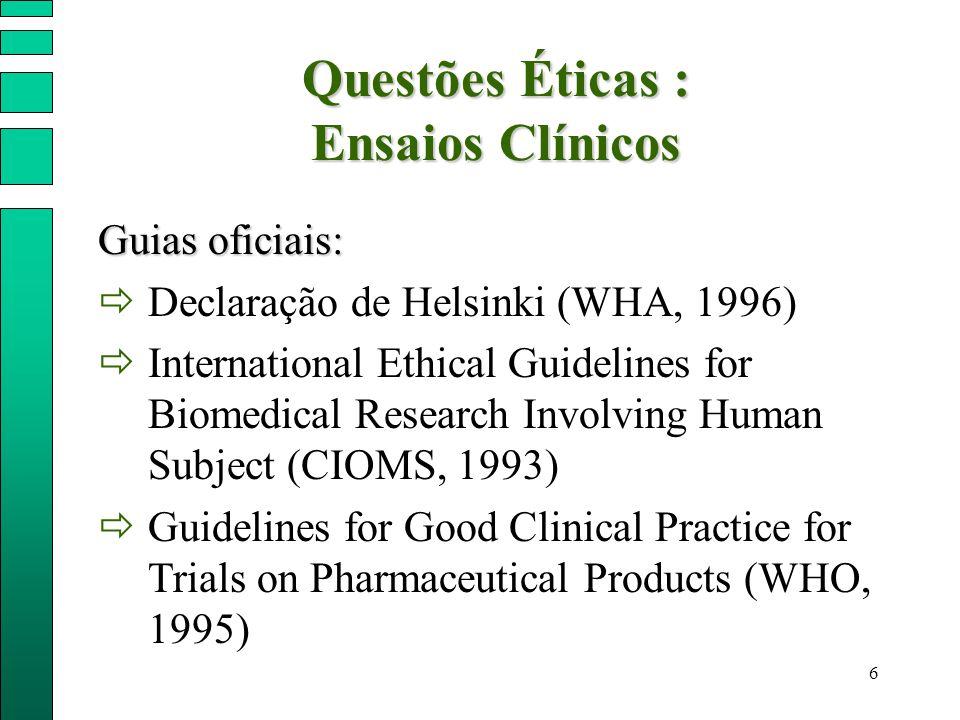6 Questões Éticas : Ensaios Clínicos Guias oficiais:  Declaração de Helsinki (WHA, 1996)  International Ethical Guidelines for Biomedical Research I