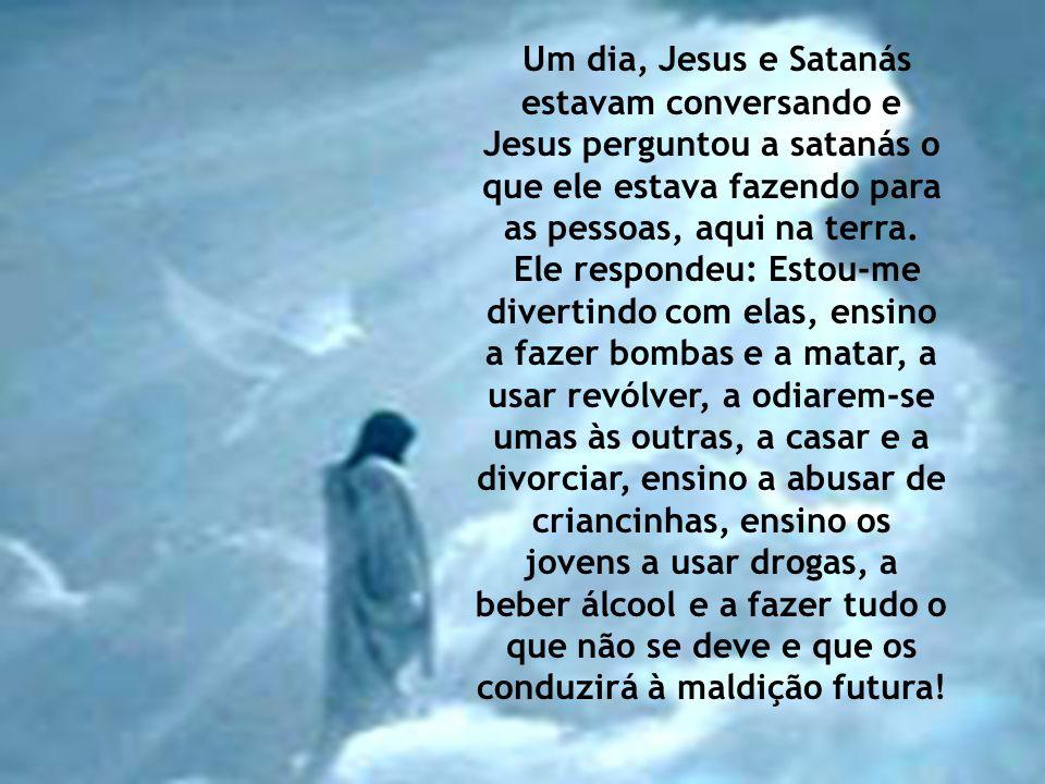 Um dia, Jesus e Satanás estavam conversando e Jesus perguntou a satanás o que ele estava fazendo para as pessoas, aqui na terra.