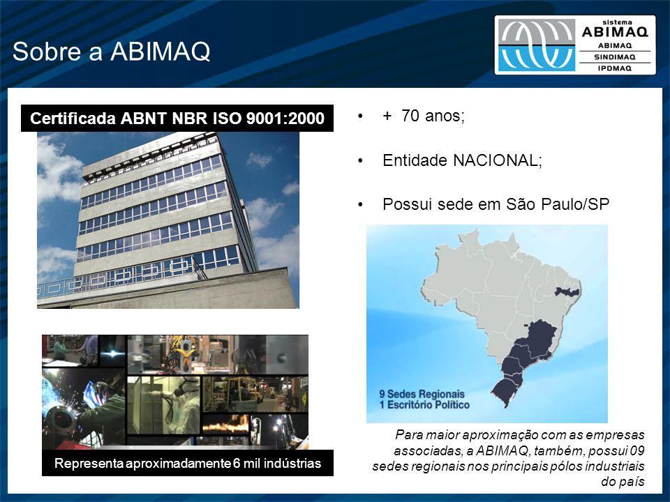 Sobre a ABIMAQ + 70 anos; Entidade NACIONAL; Possui sede em São Paulo/SP Certificada ABNT NBR ISO 9001:2000 Representa aproximadamente 6 mil indústria