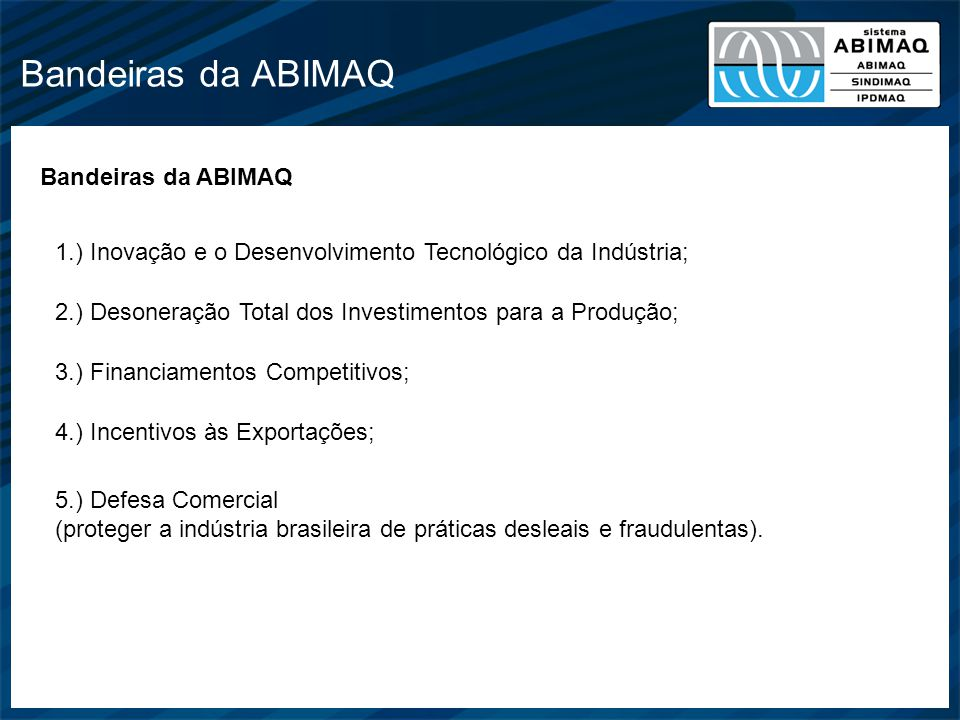 Bandeiras da ABIMAQ 1.) Inovação e o Desenvolvimento Tecnológico da Indústria; 2.) Desoneração Total dos Investimentos para a Produção; 3.) Financiame