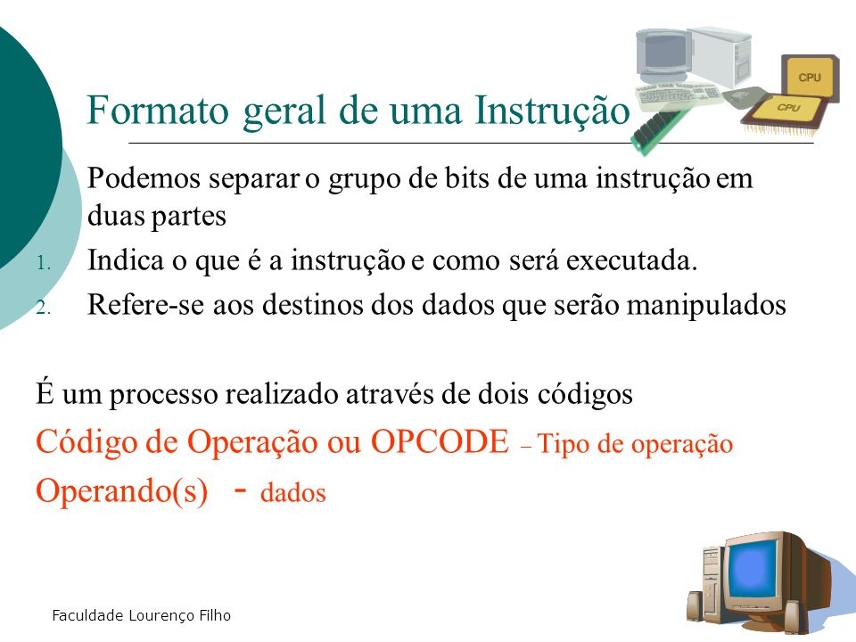 Faculdade Lourenço Filho Formato geral de uma Instrução  Podemos separar o grupo de bits de uma instrução em duas partes 1. Indica o que é a instruçã