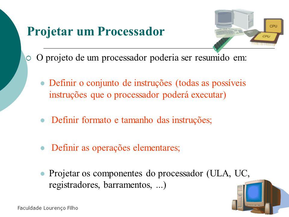Faculdade Lourenço Filho  O projeto de um processador poderia ser resumido em: Definir o conjunto de instruções (todas as possíveis instruções que o