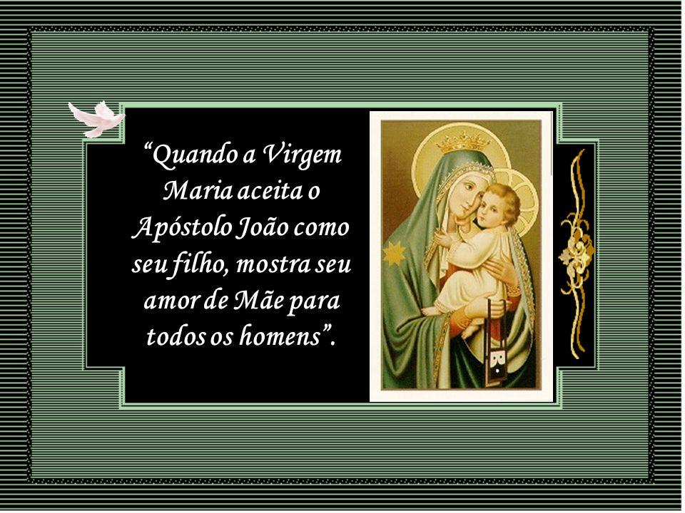 Quando a Virgem Maria aceita o Apóstolo João como seu filho, mostra seu amor de Mãe para todos os homens .