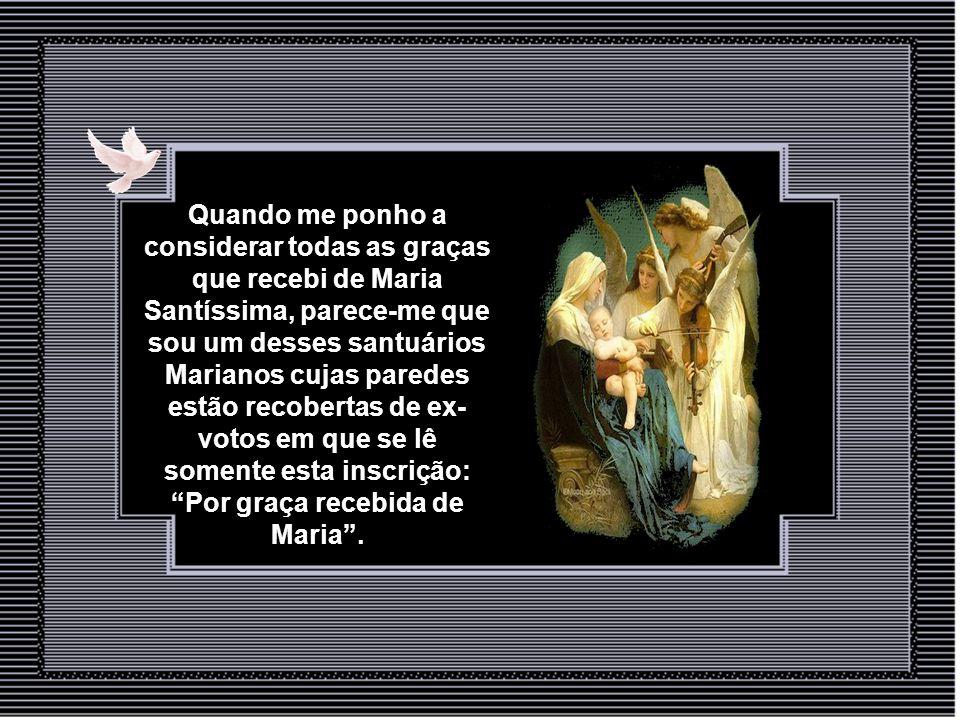 Quando me ponho a considerar todas as graças que recebi de Maria Santíssima, parece-me que sou um desses santuários Marianos cujas paredes estão recobertas de ex- votos em que se lê somente esta inscrição: Por graça recebida de Maria .
