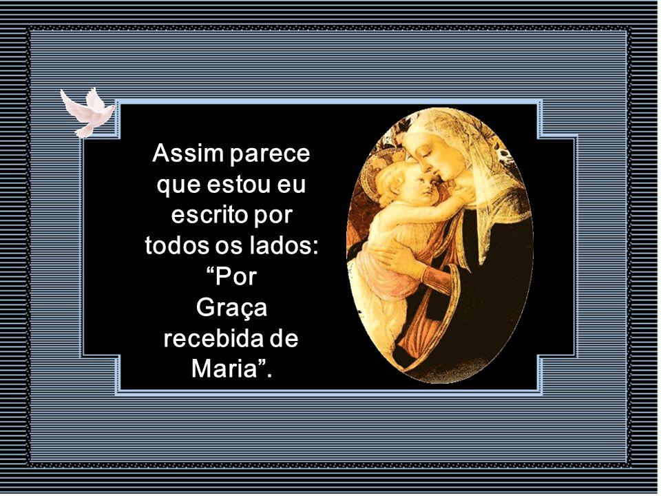 Quando me ponho a considerar todas as graças que recebi de Maria Santíssima, parece-me que sou um desses santuários Marianos cujas paredes estão recob