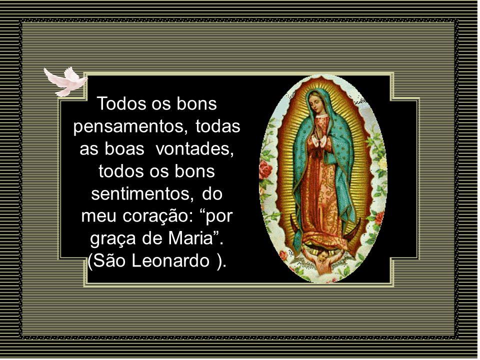 Todos os bons pensamentos, todas as boas vontades, todos os bons sentimentos, do meu coração: por graça de Maria .