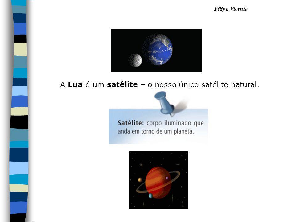 Filipa Vicente A Lua é um satélite – o nosso único satélite natural.