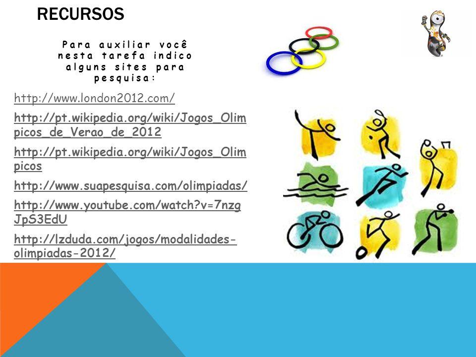 RECURSOS Para auxiliar você nesta tarefa indico alguns sites para pesquisa: http://www.london2012.com/ http://pt.wikipedia.org/wiki/Jogos_Olim picos_de_Verao_de_2012 http://pt.wikipedia.org/wiki/Jogos_Olim picos http://www.suapesquisa.com/olimpiadas/ http://www.youtube.com/watch?v=7nzg JpS3EdU http://lzduda.com/jogos/modalidades- olimpiadas-2012/