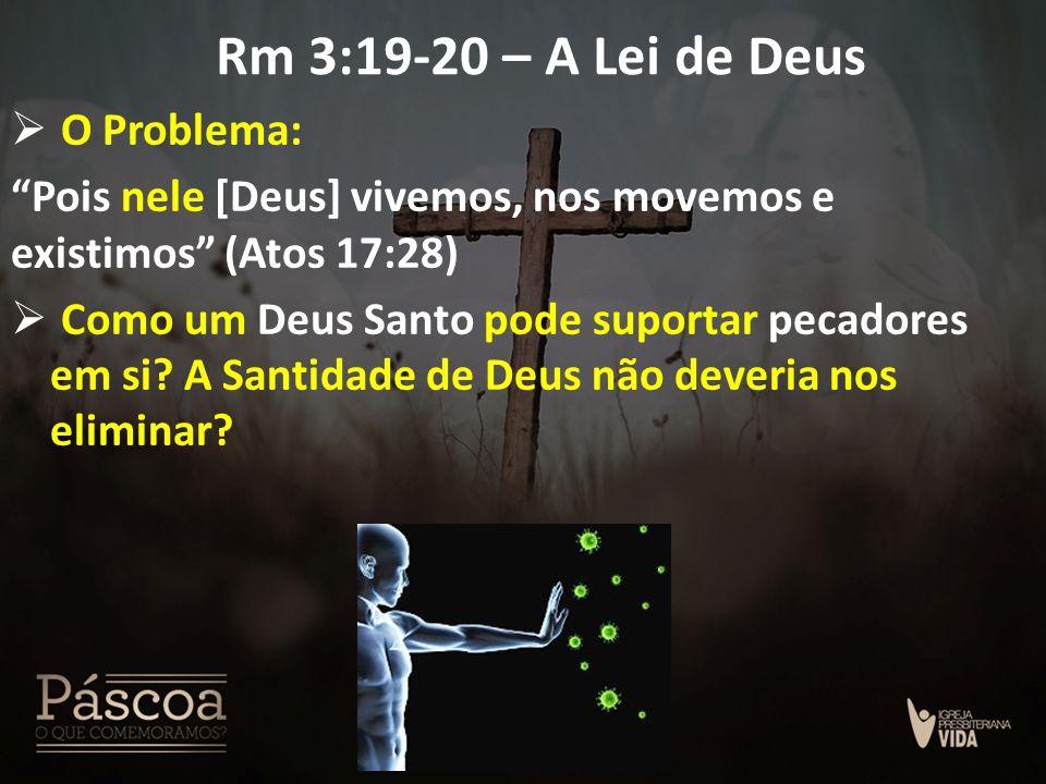 """Rm 3:19-20 – A Lei de Deus  O Problema: """"Pois nele [Deus] vivemos, nos movemos e existimos"""" (Atos 17:28)  Como um Deus Santo pode suportar pecadores"""