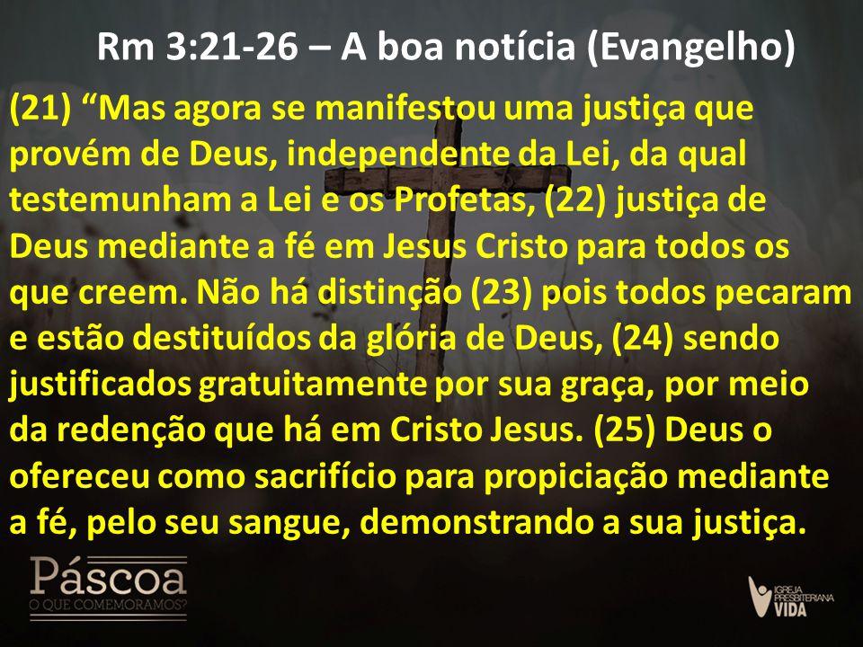 """Rm 3:21-26 – A boa notícia (Evangelho) (21) """"Mas agora se manifestou uma justiça que provém de Deus, independente da Lei, da qual testemunham a Lei e"""
