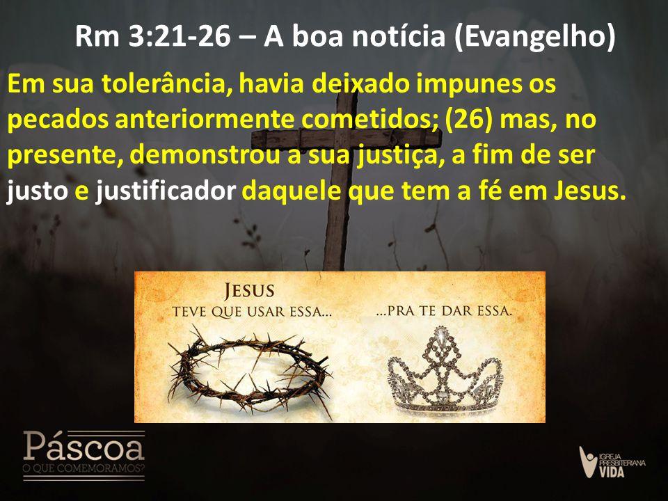 Rm 3:21-26 – A boa notícia (Evangelho) Em sua tolerância, havia deixado impunes os pecados anteriormente cometidos; (26) mas, no presente, demonstrou