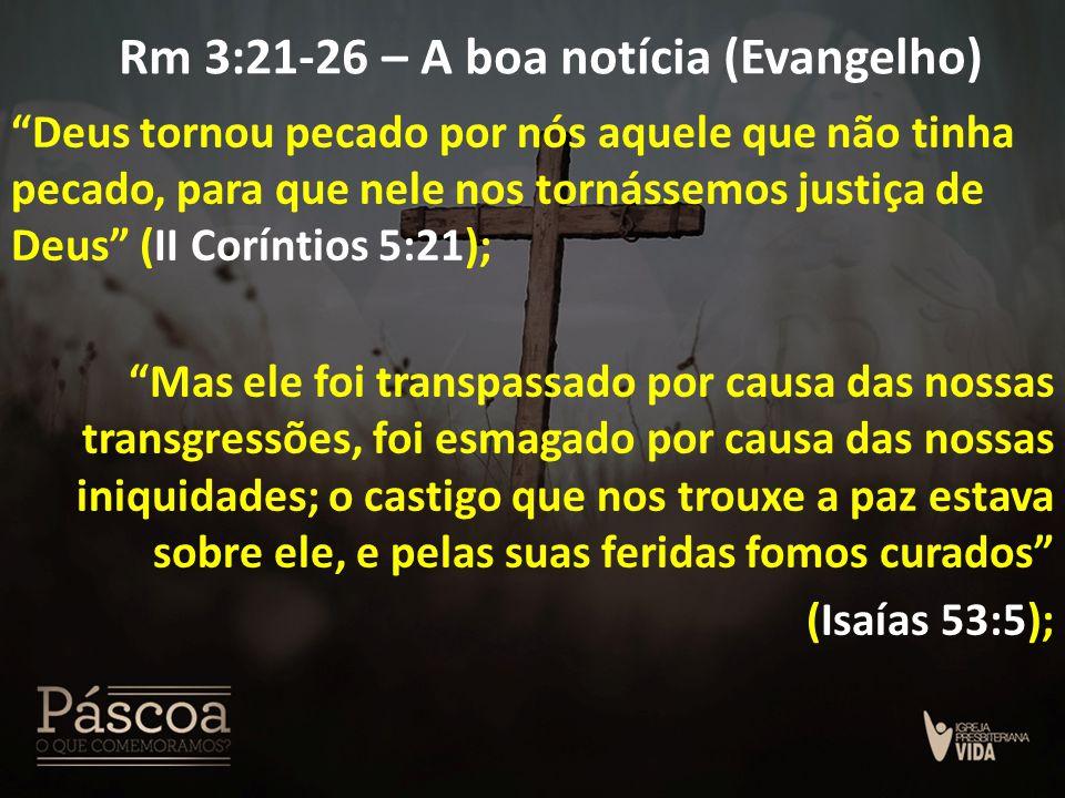 """Rm 3:21-26 – A boa notícia (Evangelho) """"Deus tornou pecado por nós aquele que não tinha pecado, para que nele nos tornássemos justiça de Deus"""" (II Cor"""