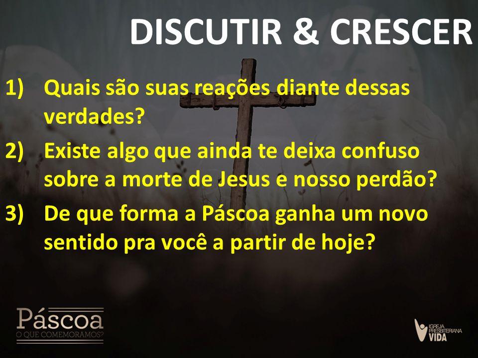 DISCUTIR & CRESCER 1)Quais são suas reações diante dessas verdades? 2)Existe algo que ainda te deixa confuso sobre a morte de Jesus e nosso perdão? 3)