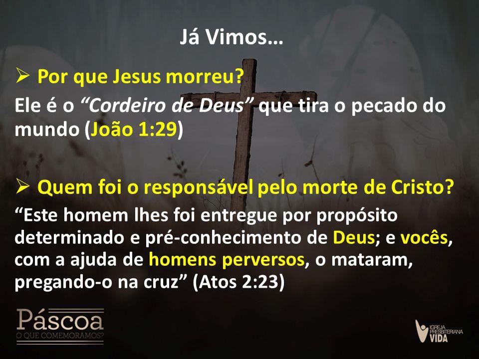 """Já Vimos…  Por que Jesus morreu? Ele é o """"Cordeiro de Deus"""" que tira o pecado do mundo (João 1:29)  Quem foi o responsável pelo morte de Cristo? """"Es"""