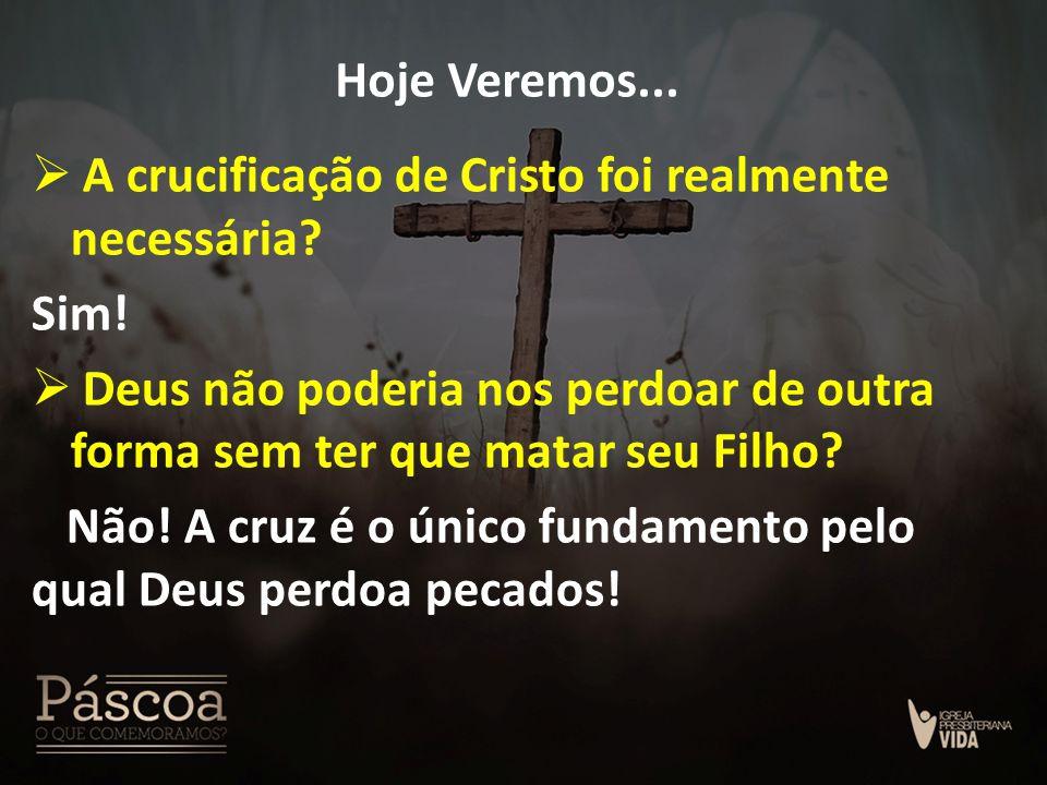 Hoje Veremos...  A crucificação de Cristo foi realmente necessária? Sim!  Deus não poderia nos perdoar de outra forma sem ter que matar seu Filho? N