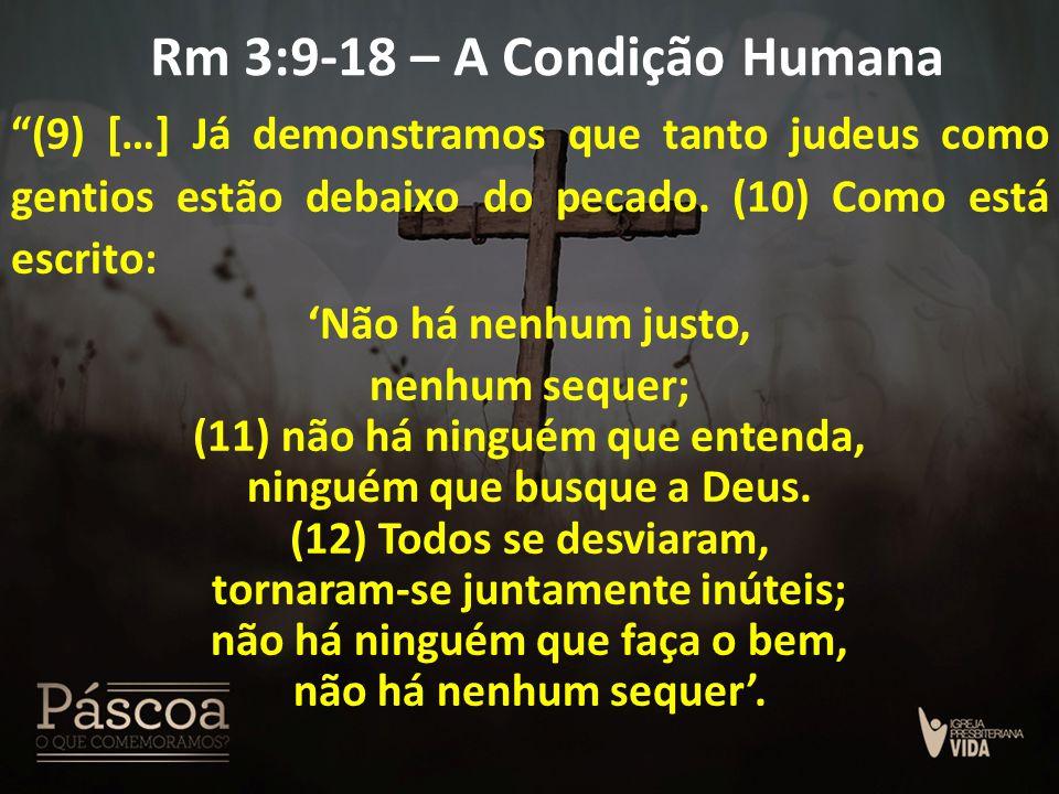 """Rm 3:9-18 – A Condição Humana """"(9) […] Já demonstramos que tanto judeus como gentios estão debaixo do pecado. (10) Como está escrito: 'Não há nenhum j"""