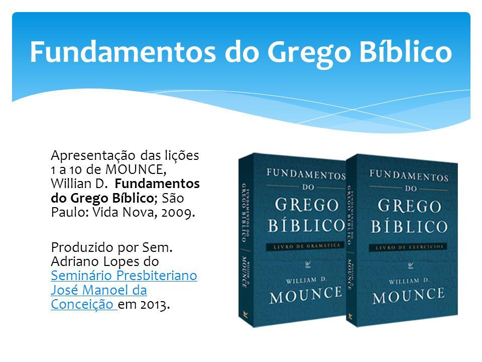 Apresentação das lições 1 a 10 de MOUNCE, Willian D. Fundamentos do Grego Bíblico; São Paulo: Vida Nova, 2009. Produzido por Sem. Adriano Lopes do Sem