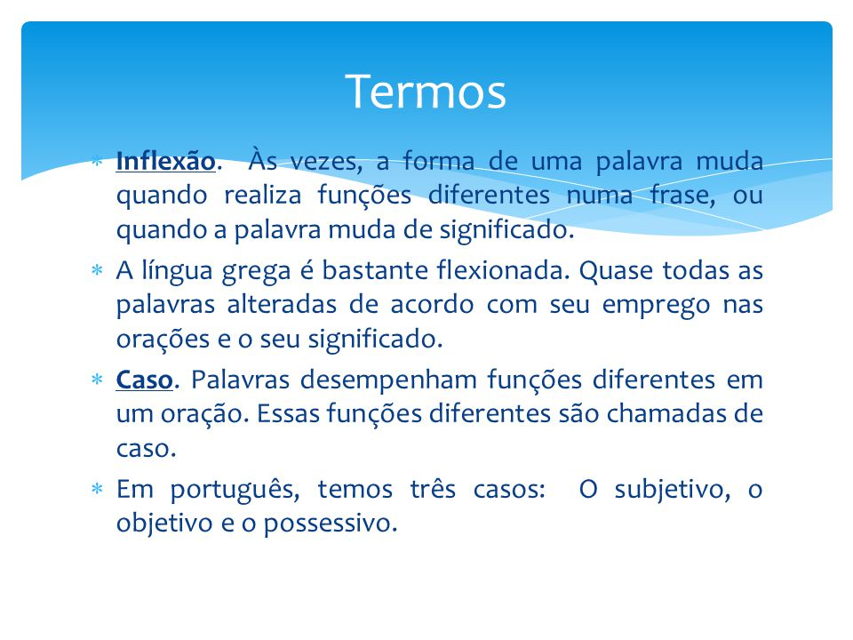  Inflexão. Às vezes, a forma de uma palavra muda quando realiza funções diferentes numa frase, ou quando a palavra muda de significado.  A língua gr