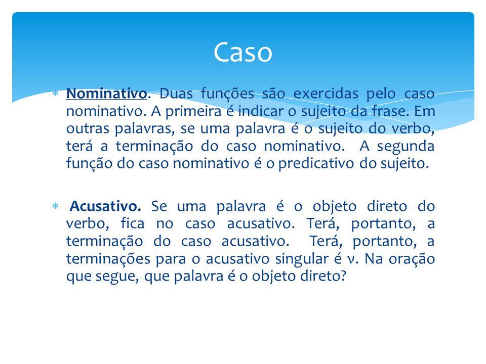  Nominativo. Duas funções são exercidas pelo caso nominativo. A primeira é indicar o sujeito da frase. Em outras palavras, se uma palavra é o sujeito