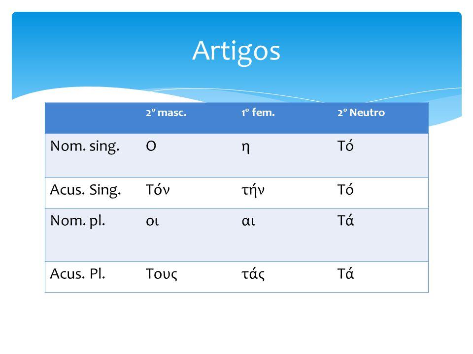 2º masc.1º fem.2º Neutro Nom. sing.ΟηΤό Acus. Sing.ΤόντήνΤό Nom. pl.οιαιΤά Acus. Pl.ΤουςτάςΤά Artigos