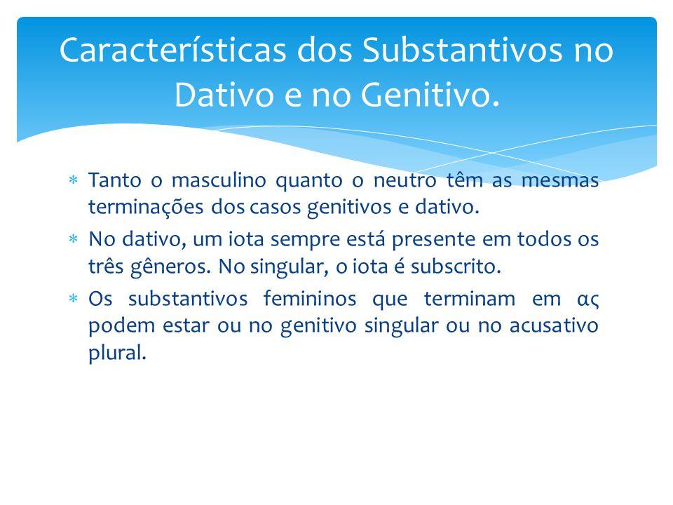 Características dos Substantivos no Dativo e no Genitivo.  Tanto o masculino quanto o neutro têm as mesmas terminações dos casos genitivos e dativo.