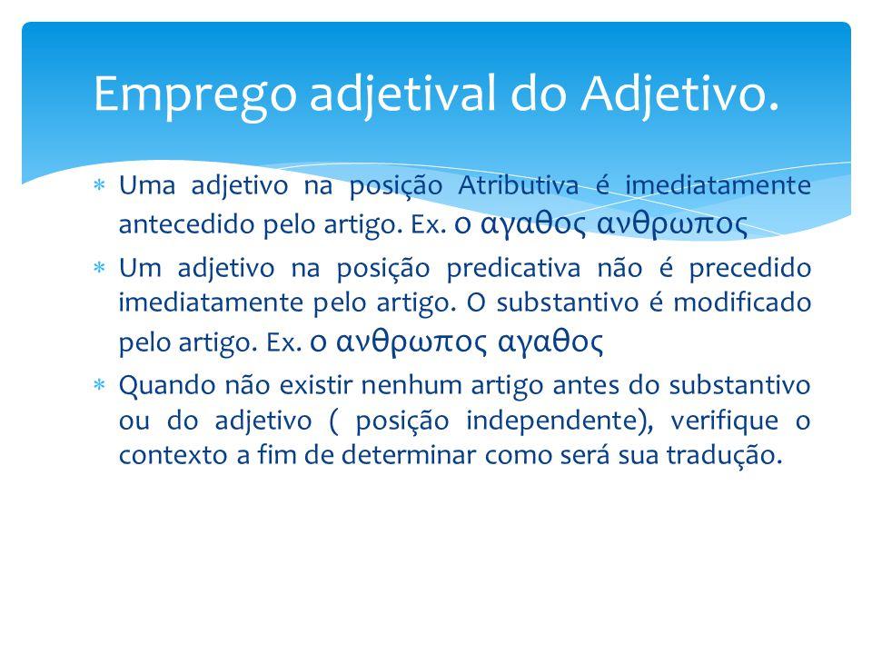  Uma adjetivo na posição Atributiva é imediatamente antecedido pelo artigo. Ex. ο αγαθος ανθρωπος  Um adjetivo na posição predicativa não é precedid