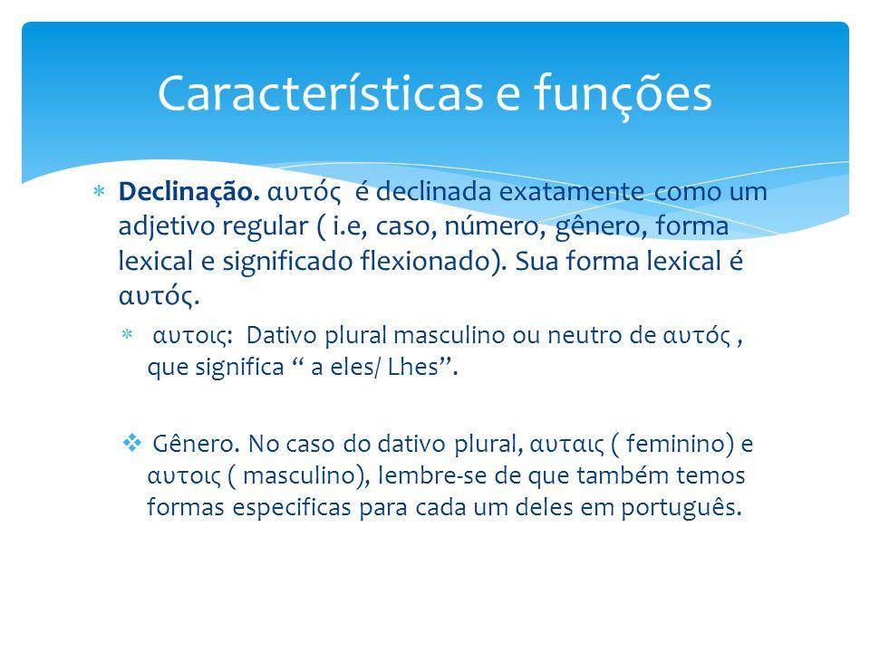  Declinação. αυτός é declinada exatamente como um adjetivo regular ( i.e, caso, número, gênero, forma lexical e significado flexionado). Sua forma le