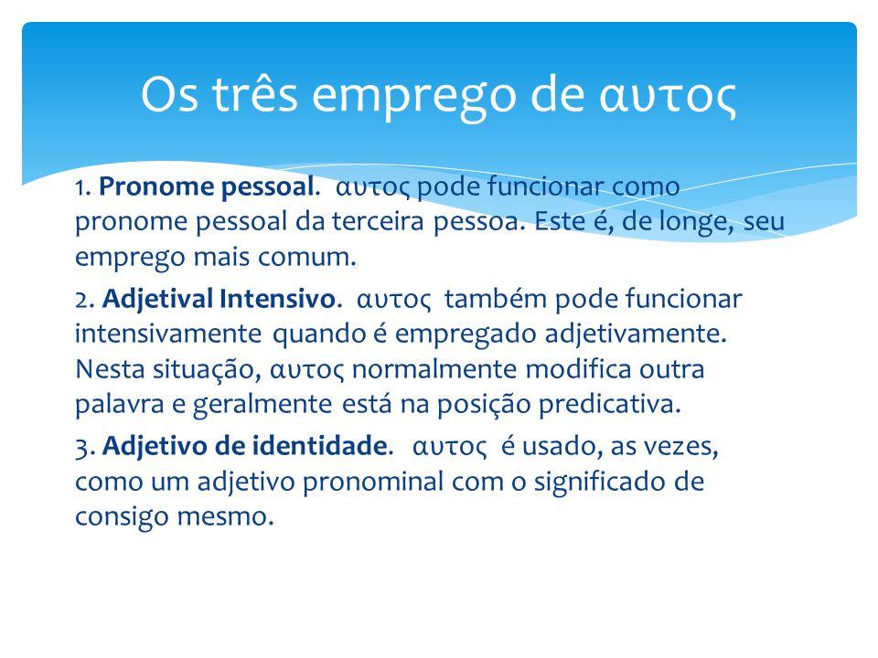 1. Pronome pessoal. αυτος pode funcionar como pronome pessoal da terceira pessoa. Este é, de longe, seu emprego mais comum. 2. Adjetival Intensivo. αυ