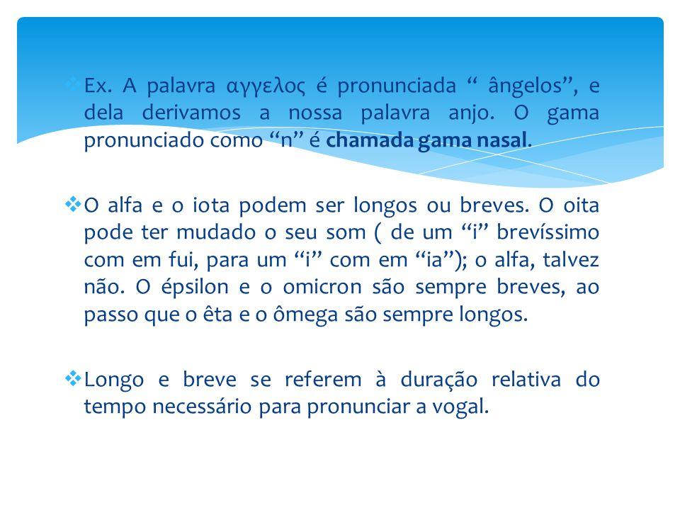 " Ex. A palavra αγγελος é pronunciada "" ângelos"", e dela derivamos a nossa palavra anjo. O gama pronunciado como ""n"" é chamada gama nasal.  O alfa e"