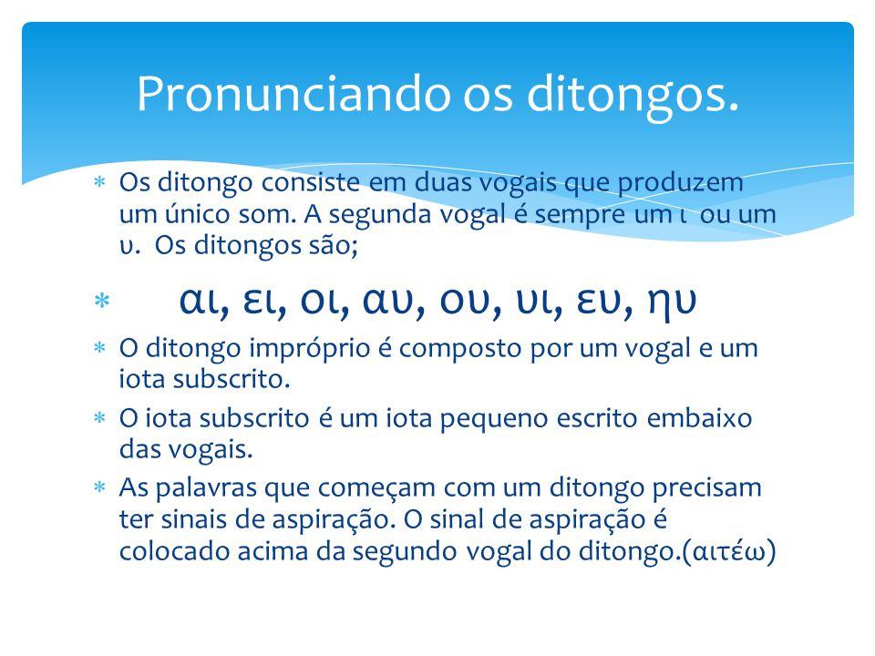  Os ditongo consiste em duas vogais que produzem um único som. A segunda vogal é sempre um ι ou um υ. Os ditongos são;  αι, ει, οι, αυ, ου, υι, ευ,