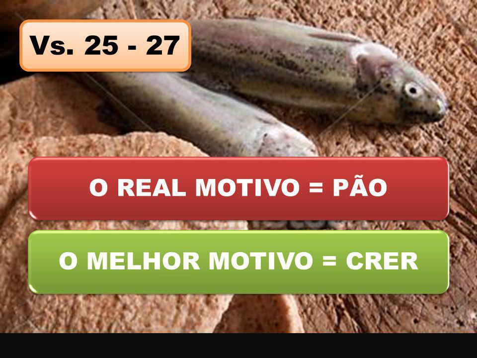 O REAL MOTIVO = PÃOO MELHOR MOTIVO = CRER Vs. 25 - 27
