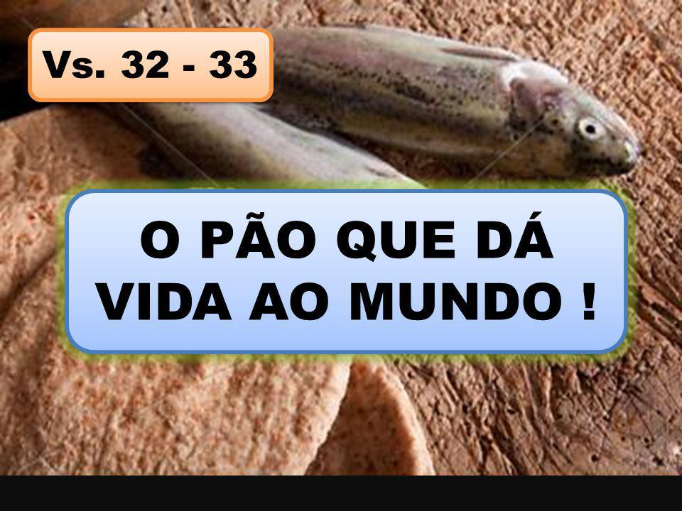 Vs. 32 - 33 O PÃO QUE DÁ VIDA AO MUNDO !