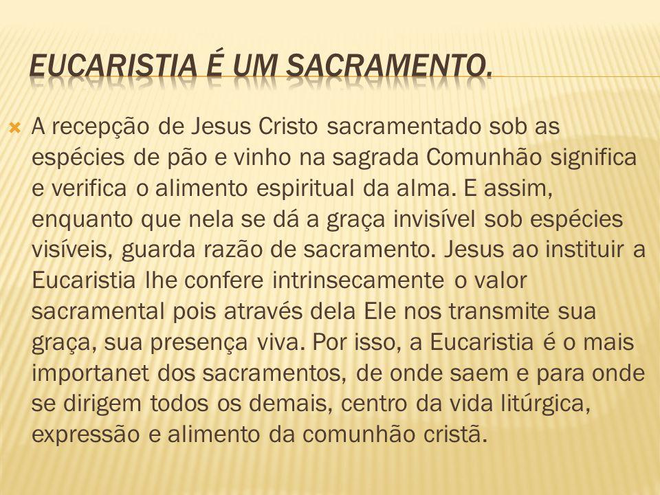  A recepção de Jesus Cristo sacramentado sob as espécies de pão e vinho na sagrada Comunhão significa e verifica o alimento espiritual da alma. E ass