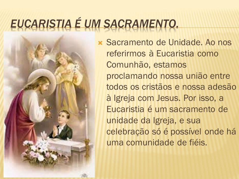  Sacramento de Unidade. Ao nos referirmos à Eucaristia como Comunhão, estamos proclamando nossa união entre todos os cristãos e nossa adesão à Igreja