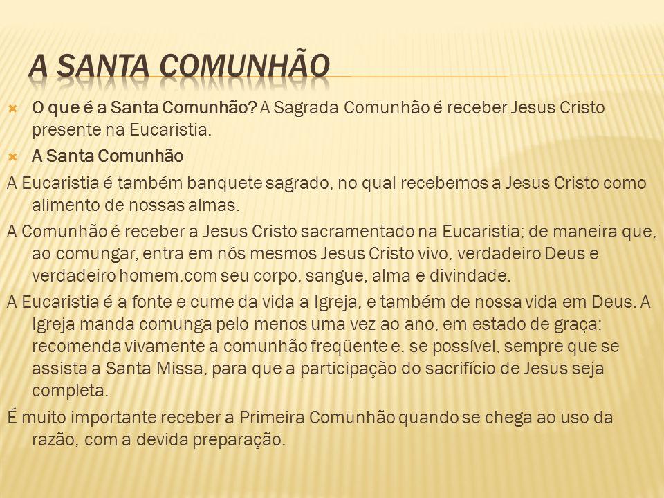  O que é a Santa Comunhão? A Sagrada Comunhão é receber Jesus Cristo presente na Eucaristia.  A Santa Comunhão A Eucaristia é também banquete sagrad