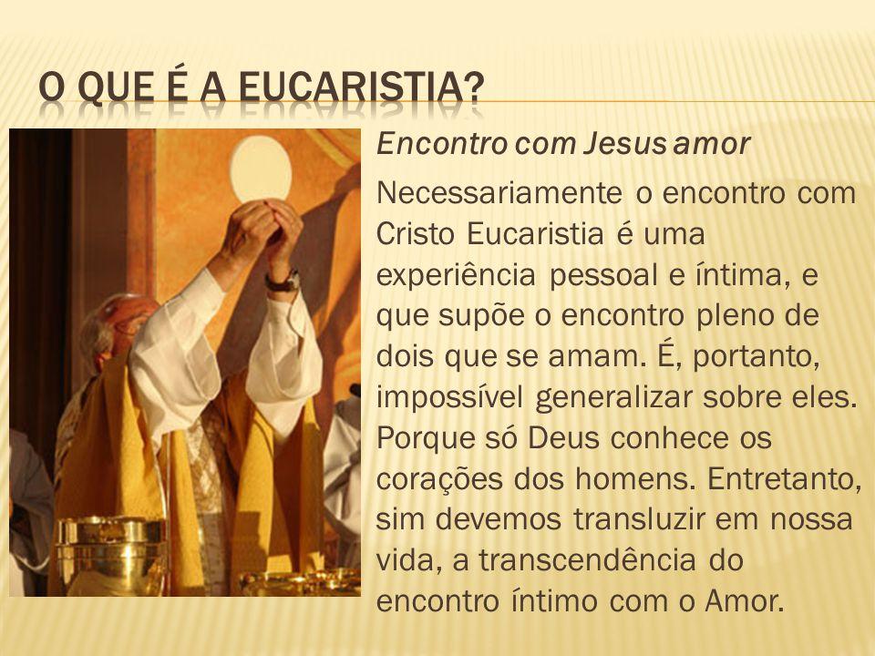  Encontro com Jesus amor  Necessariamente o encontro com Cristo Eucaristia é uma experiência pessoal e íntima, e que supõe o encontro pleno de dois