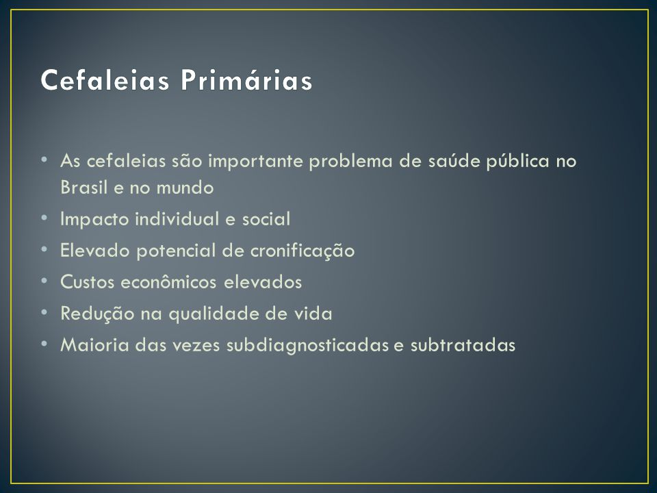 As cefaleias são importante problema de saúde pública no Brasil e no mundo Impacto individual e social Elevado potencial de cronificação Custos econômicos elevados Redução na qualidade de vida Maioria das vezes subdiagnosticadas e subtratadas