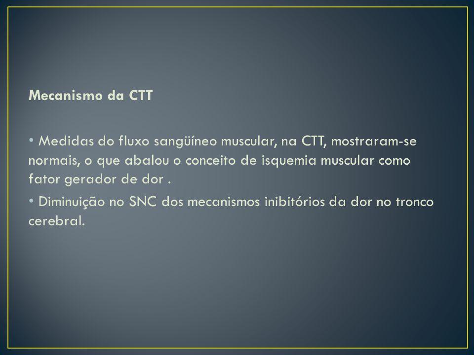 Mecanismo da CTT Medidas do fluxo sangüíneo muscular, na CTT, mostraram-se normais, o que abalou o conceito de isquemia muscular como fator gerador de dor.