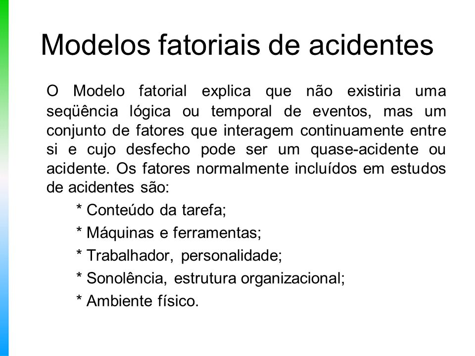 Modelos fatoriais de acidentes O Modelo fatorial explica que não existiria uma seqüência lógica ou temporal de eventos, mas um conjunto de fatores que