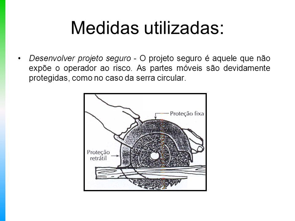 Medidas utilizadas: Desenvolver projeto seguro - O projeto seguro é aquele que não expõe o operador ao risco. As partes móveis são devidamente protegi
