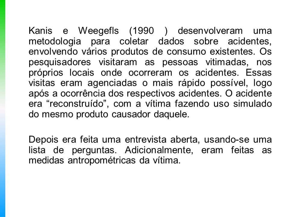 Kanis e Weegefls (1990 ) desenvolveram uma metodologia para coletar dados sobre acidentes, envolvendo vários produtos de consumo existentes. Os pesqui