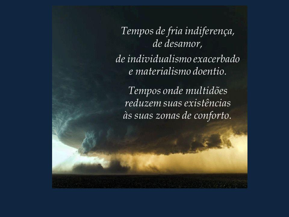 Tempos de fria indiferença, de desamor, de individualismo exacerbado e materialismo doentio.