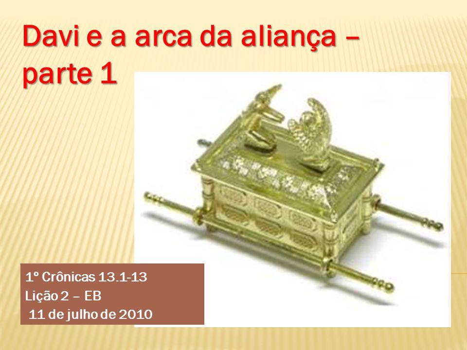 1º Crônicas 13.1-13 Lição 2 – EB 11 de julho de 2010 Davi e a arca da aliança – parte 1