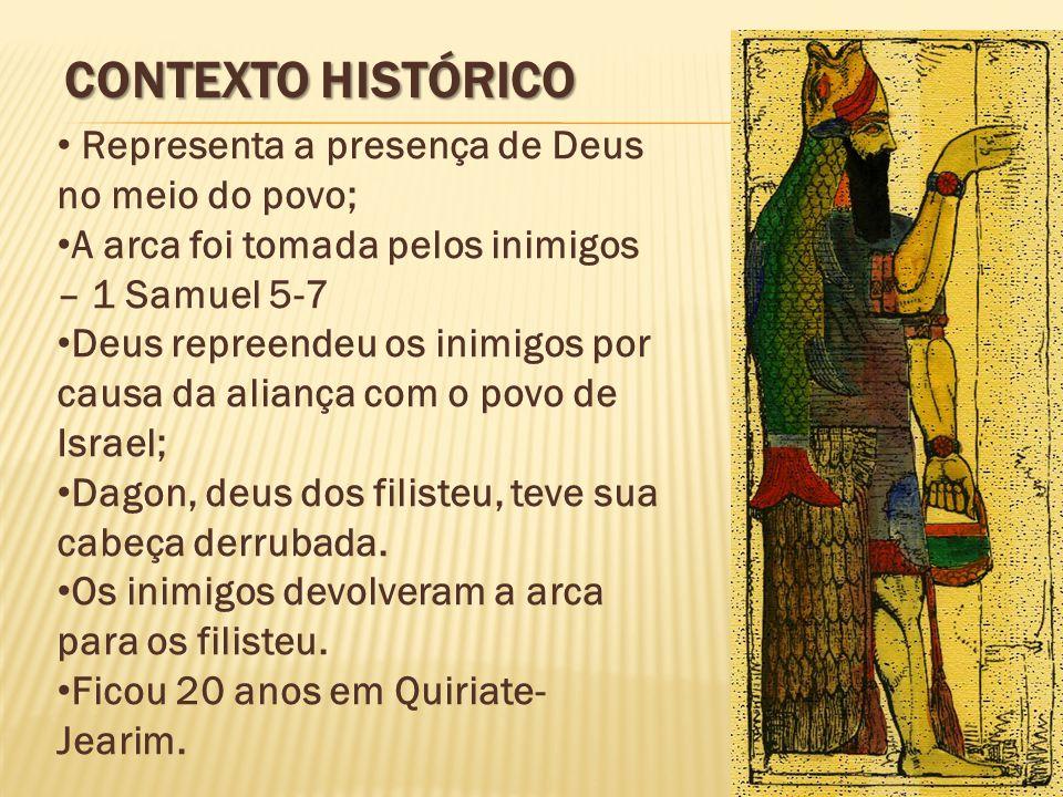 CONTEXTO HISTÓRICO Representa a presença de Deus no meio do povo; A arca foi tomada pelos inimigos – 1 Samuel 5-7 Deus repreendeu os inimigos por causa da aliança com o povo de Israel; Dagon, deus dos filisteu, teve sua cabeça derrubada.