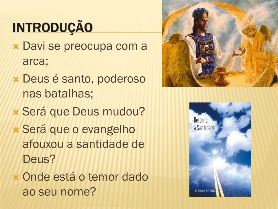 INTRODUÇÃO  Davi se preocupa com a arca;  Deus é santo, poderoso nas batalhas;  Será que Deus mudou.
