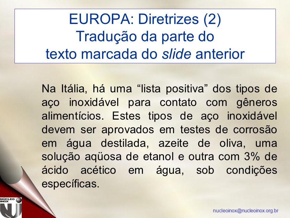 nucleoinox@nucleoinox.org.br EUROPA: Diretrizes (2) Tradução da parte do texto marcada do slide anterior Na Itália, há uma lista positiva dos tipos de aço inoxidável para contato com gêneros alimentícios.