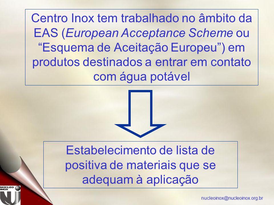 nucleoinox@nucleoinox.org.br Centro Inox tem trabalhado no âmbito da EAS (European Acceptance Scheme ou Esquema de Aceitação Europeu ) em produtos destinados a entrar em contato com água potável Estabelecimento de lista de positiva de materiais que se adequam à aplicação