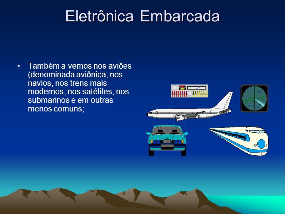 Eletrônica Embarcada Também a vemos nos aviões (denominada aviônica, nos navios, nos trens mais modernos, nos satélites, nos submarinos e em outras menos comuns;